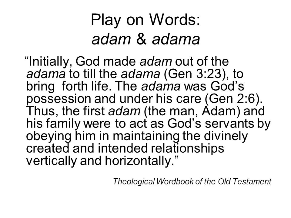 "Play on Words: adam & adama ""Initially, God made adam out of the adama to till the adama (Gen 3:23), to bring forth life. The adama was God's possessi"