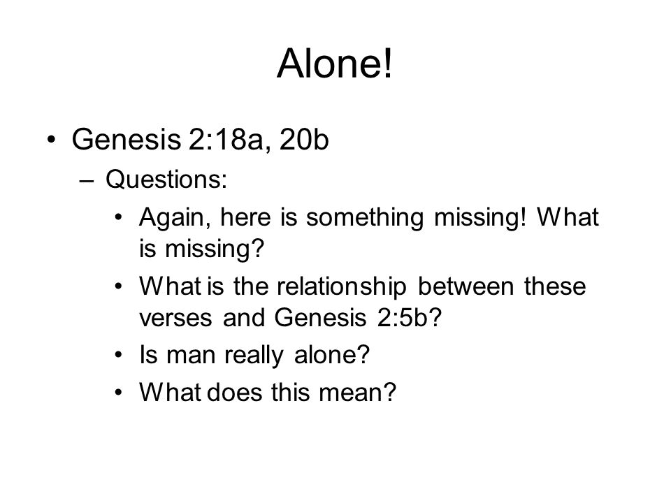 Alone! Genesis 2:18a, 20b –Questions: Again, here is something missing! What is missing? What is the relationship between these verses and Genesis 2:5