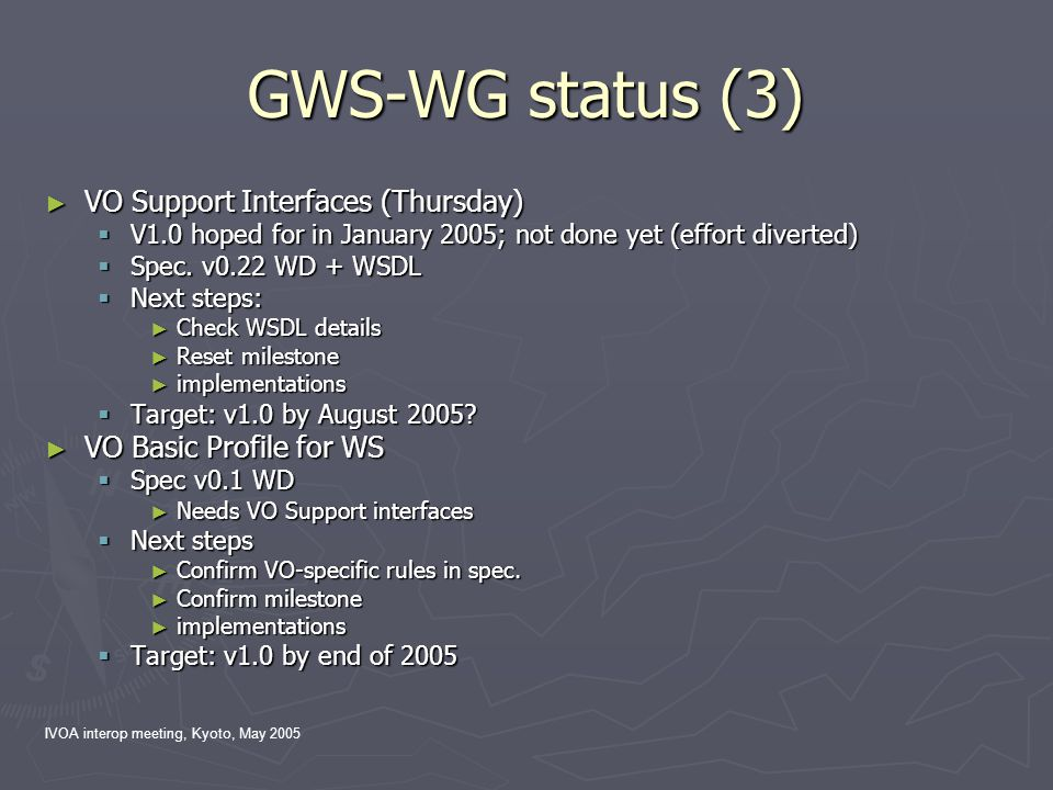 IVOA interop meeting, Kyoto, May 2005 GWS-WG status (3) ► VO Support Interfaces (Thursday)  V1.0 hoped for in January 2005; not done yet (effort dive