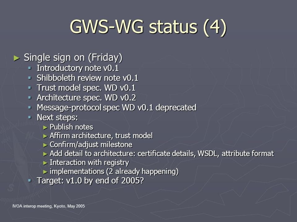 IVOA interop meeting, Kyoto, May 2005 GWS-WG status (4) ► Single sign on (Friday)  Introductory note v0.1  Shibboleth review note v0.1  Trust model