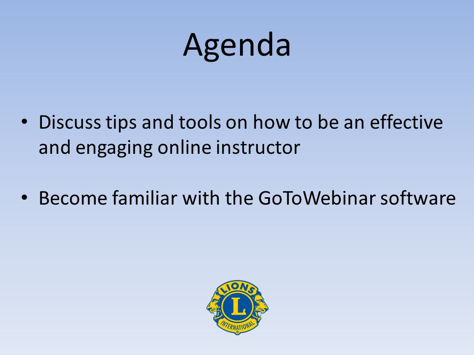 Agenda Discuss tips and tools on how to be an effective and engaging online instructor Become familiar with the GoToWebinar software