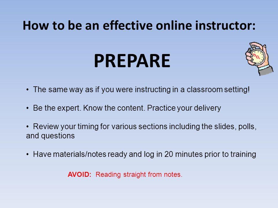 How to be an effective online instructor: PREPARE The same way as if you were instructing in a classroom setting.