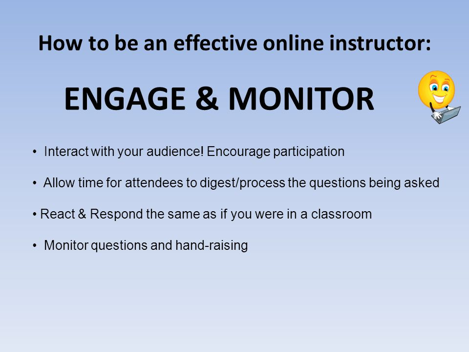 How to be an effective online instructor: ENGAGE & MONITOR Interact with your audience.