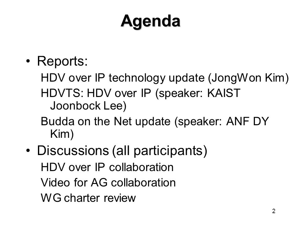 2 Agenda Reports: HDV over IP technology update (JongWon Kim) HDVTS: HDV over IP (speaker: KAIST Joonbock Lee) Budda on the Net update (speaker: ANF DY Kim) Discussions (all participants) HDV over IP collaboration Video for AG collaboration WG charter review