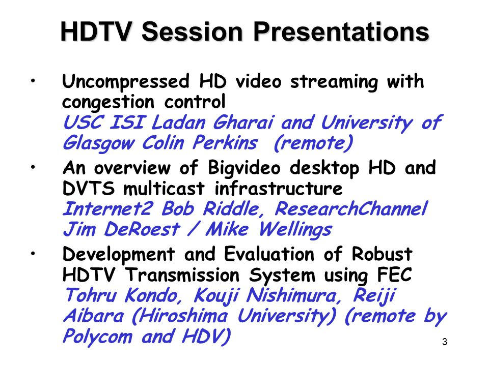 3 HDTV Session Presentations Uncompressed HD video streaming with congestion control USC ISI Ladan Gharai and University of Glasgow Colin Perkins (remote) An overview of Bigvideo desktop HD and DVTS multicast infrastructure Internet2 Bob Riddle, ResearchChannel Jim DeRoest / Mike Wellings Development and Evaluation of Robust HDTV Transmission System using FEC Tohru Kondo, Kouji Nishimura, Reiji Aibara (Hiroshima University) (remote by Polycom and HDV)