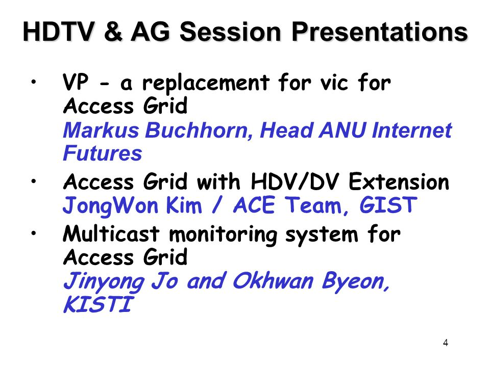 4 HDTV & AG Session Presentations VP - a replacement for vic for Access Grid Markus Buchhorn, Head ANU Internet Futures Access Grid with HDV/DV Extension JongWon Kim / ACE Team, GIST Multicast monitoring system for Access Grid Jinyong Jo and Okhwan Byeon, KISTI