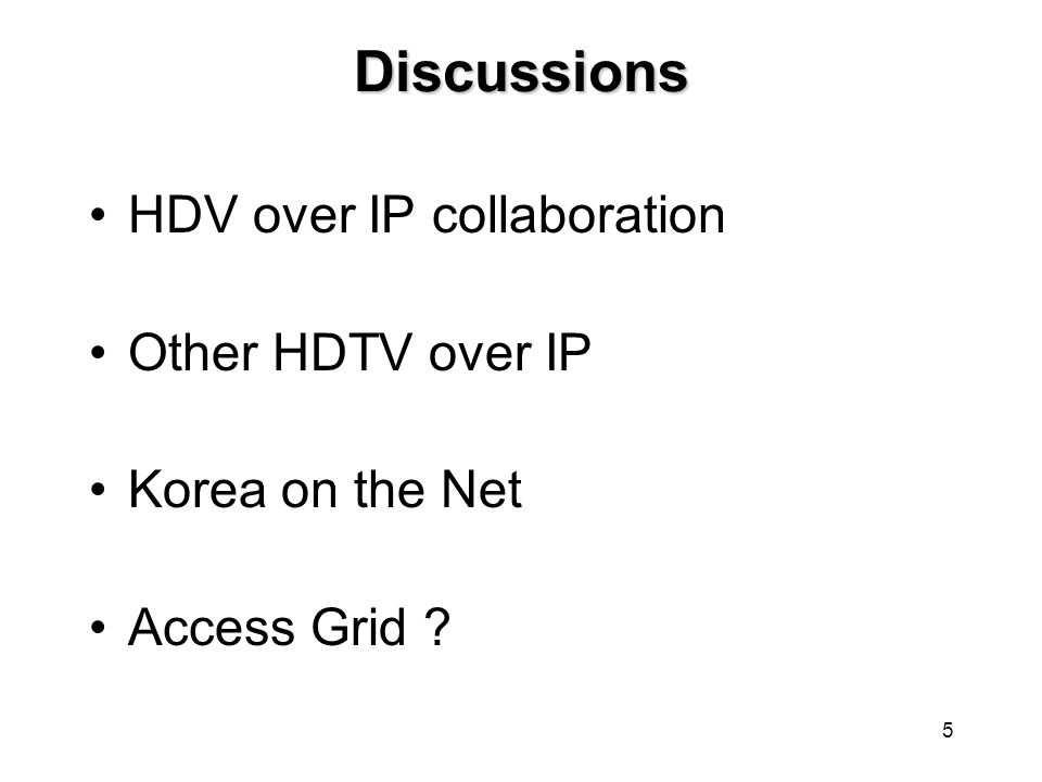 5 Discussions HDV over IP collaboration Other HDTV over IP Korea on the Net Access Grid