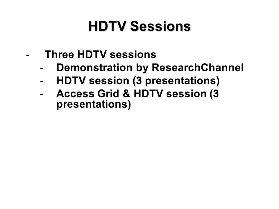 HDTV Sessions -Three HDTV sessions -Demonstration by ResearchChannel -HDTV session (3 presentations) -Access Grid & HDTV session (3 presentations)