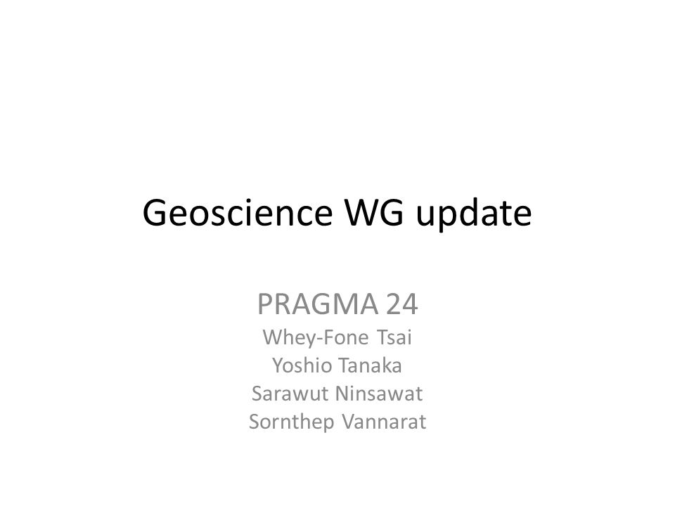 About Geoscience WG Geographic data infrastructure and data sharing – Disaster mitigation – Environmental study Current activities – Asia Geo Grid Initiative – Cloud based disaster management information platform – Flood and ocean modeling