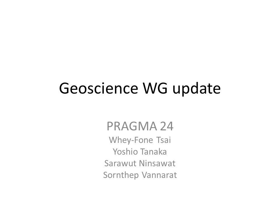 Geoscience WG update PRAGMA 24 Whey-Fone Tsai Yoshio Tanaka Sarawut Ninsawat Sornthep Vannarat