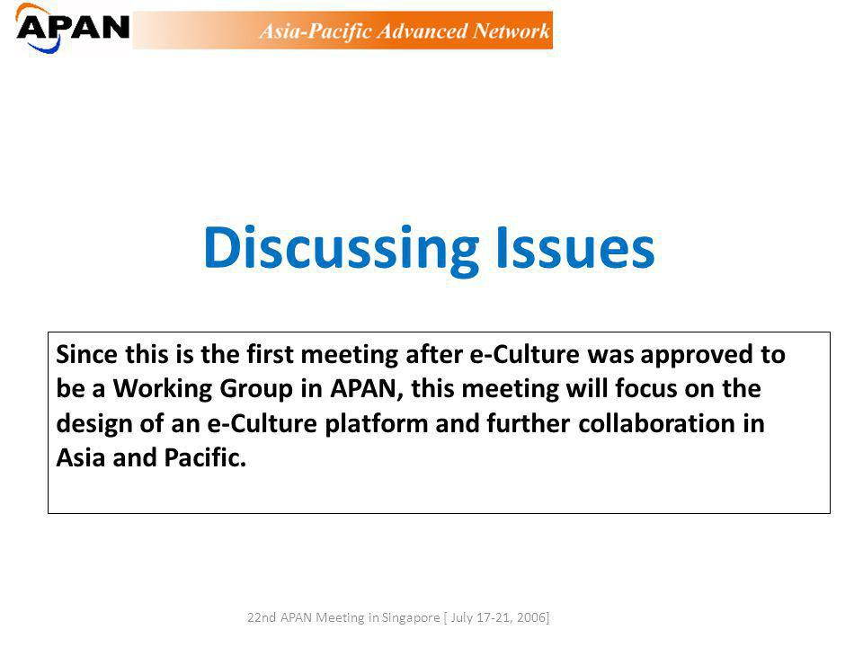 Discussing Issues Since this is the first meeting after e-Culture was approved to be a Working Group in APAN, this meeting will focus on the design of an e-Culture platform and further collaboration in Asia and Pacific.