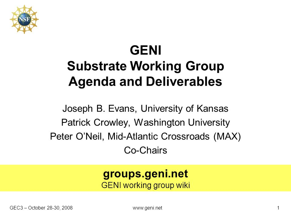 GEC3 – October 28-30, 2008 groups.geni.net GENI working group wiki www.geni.net1 GENI Substrate Working Group Agenda and Deliverables Joseph B.