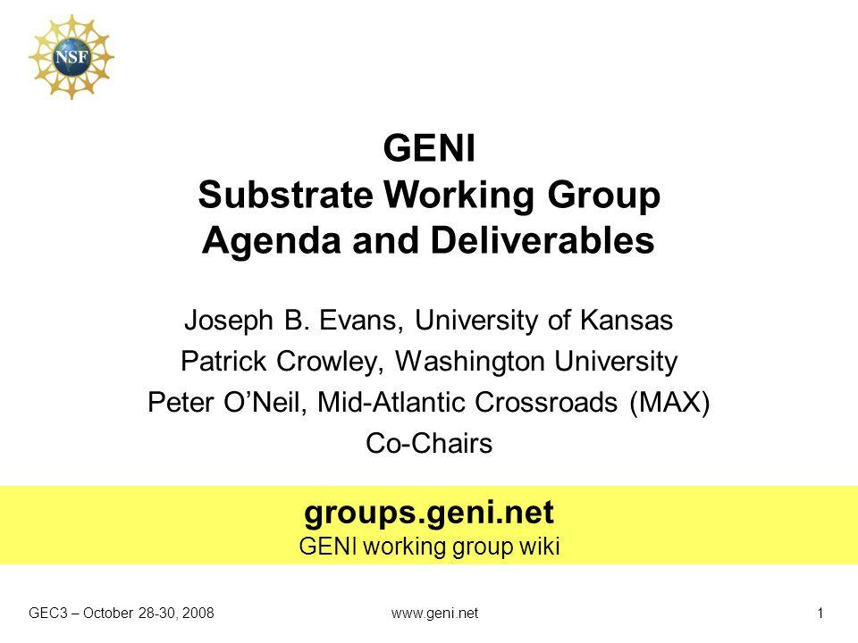 GEC3 – October 28-30, 2008 groups.geni.net GENI working group wiki www.geni.net1 GENI Substrate Working Group Agenda and Deliverables Joseph B. Evans,