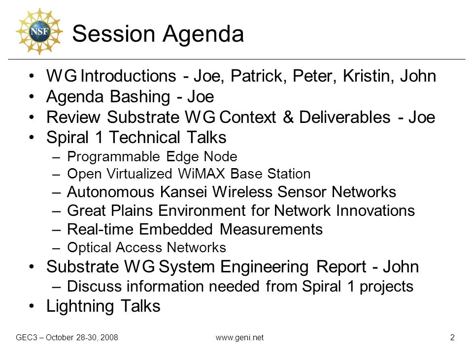 GEC3 – October 28-30, 2008www.geni.net2 Session Agenda WG Introductions - Joe, Patrick, Peter, Kristin, John Agenda Bashing - Joe Review Substrate WG Context & Deliverables - Joe Spiral 1 Technical Talks –Programmable Edge Node –Open Virtualized WiMAX Base Station –Autonomous Kansei Wireless Sensor Networks –Great Plains Environment for Network Innovations –Real-time Embedded Measurements –Optical Access Networks Substrate WG System Engineering Report - John –Discuss information needed from Spiral 1 projects Lightning Talks