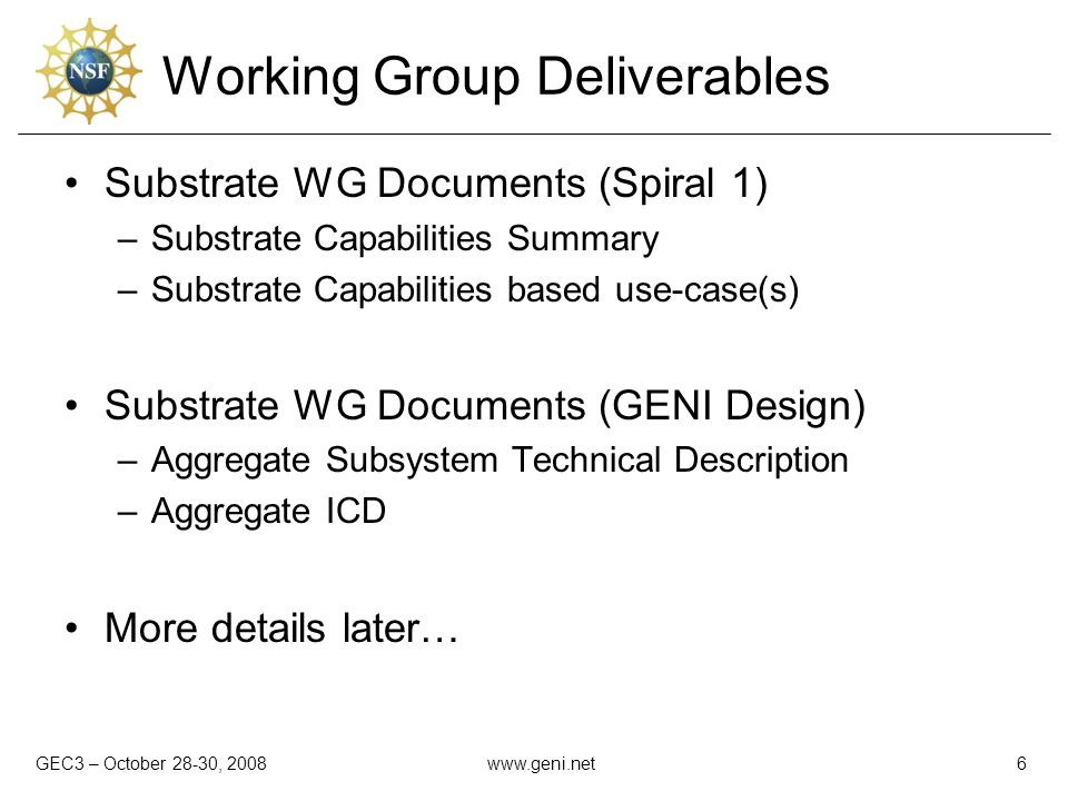 GEC3 – October 28-30, 2008www.geni.net6 Working Group Deliverables Substrate WG Documents (Spiral 1) –Substrate Capabilities Summary –Substrate Capabi