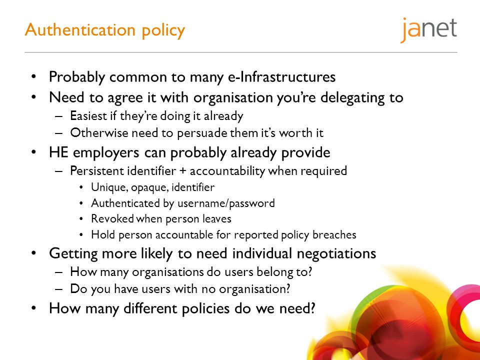 Probably common to many e-Infrastructures Need to agree it with organisation you're delegating to – Easiest if they're doing it already – Otherwise need to persuade them it's worth it HE employers can probably already provide – Persistent identifier + accountability when required Unique, opaque, identifier Authenticated by username/password Revoked when person leaves Hold person accountable for reported policy breaches Getting more likely to need individual negotiations – How many organisations do users belong to.