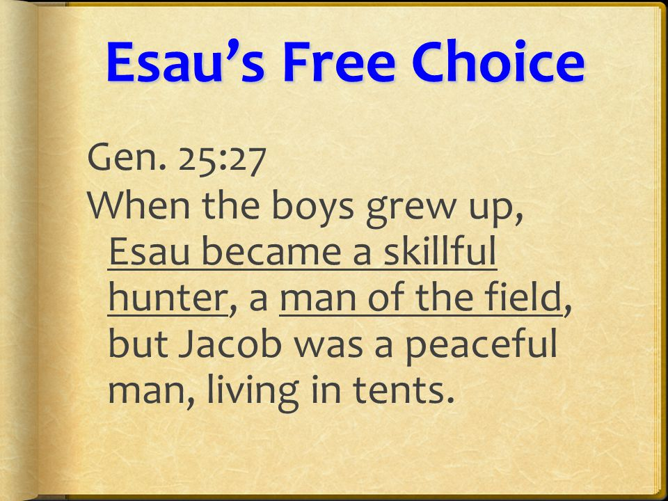 Esau'sFreeChoice Esau's Free Choice Gen. 25:27 When the boys grew up, Esau became a skillful hunter, a man of the field, but Jacob was a peaceful man,