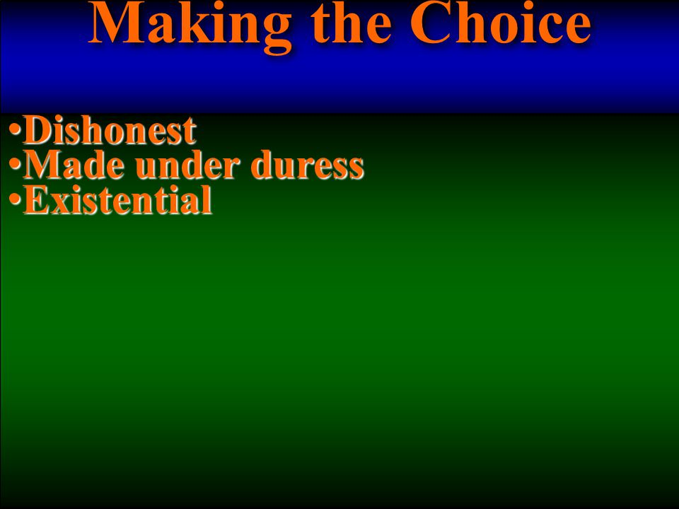 Making the Choice Dishonest Dishonest Made under duress Made under duress Existential Existential