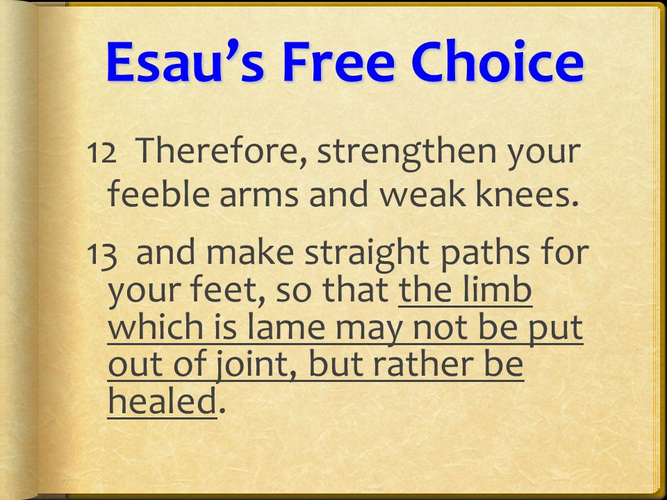 Esau'sFreeChoice Esau's Free Choice 12 Therefore, strengthen your feeble arms and weak knees.
