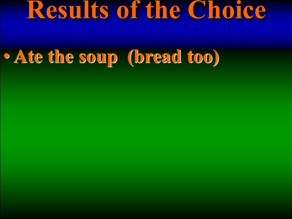 Results of the Choice Ate the soup (bread too) Ate the soup (bread too)