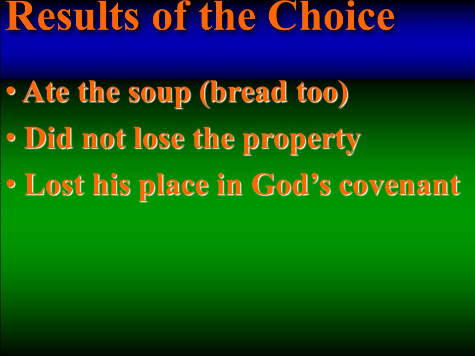 Results of the Choice Ate the soup (bread too) Ate the soup (bread too) Did not lose the property Did not lose the property Lost his place in God's covenant Lost his place in God's covenant