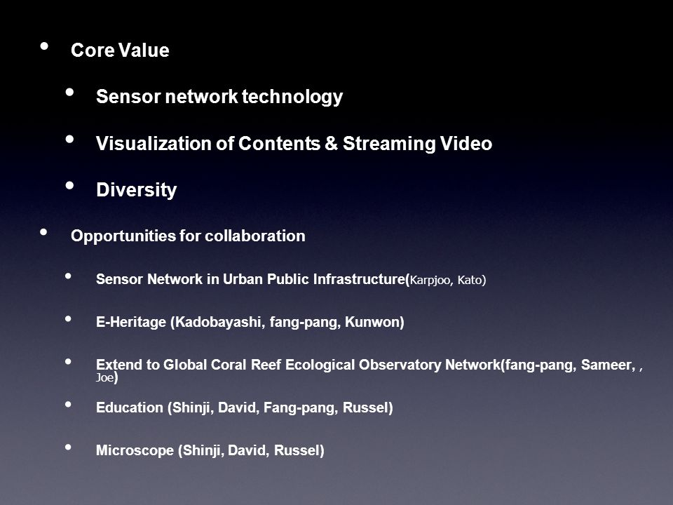 Core Value Sensor network technology Visualization of Contents & Streaming Video Diversity Opportunities for collaboration Sensor Network in Urban Public Infrastructure( Karpjoo, Kato) E-Heritage (Kadobayashi, fang-pang, Kunwon) Extend to Global Coral Reef Ecological Observatory Network(fang-pang, Sameer,, Joe ) Education (Shinji, David, Fang-pang, Russel) Microscope (Shinji, David, Russel)