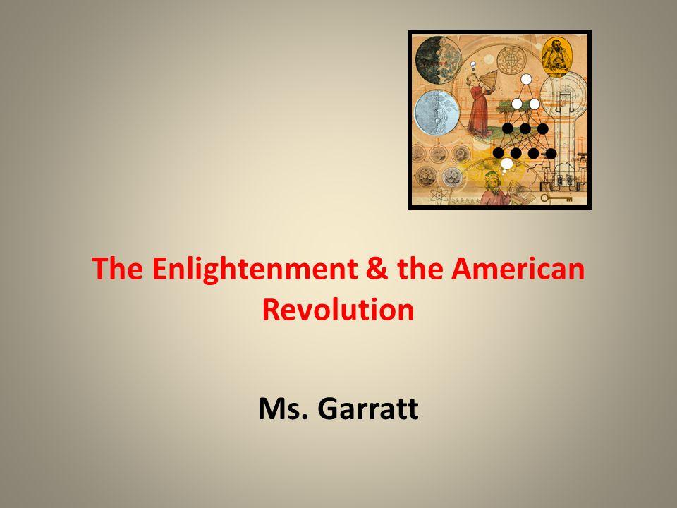 The Enlightenment & the American Revolution Ms. Garratt