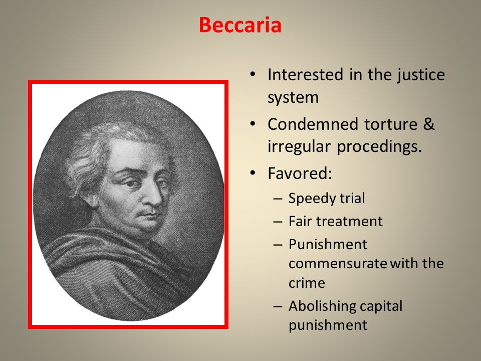 Beccaria Interested in the justice system Condemned torture & irregular procedings. Favored: – Speedy trial – Fair treatment – Punishment commensurate