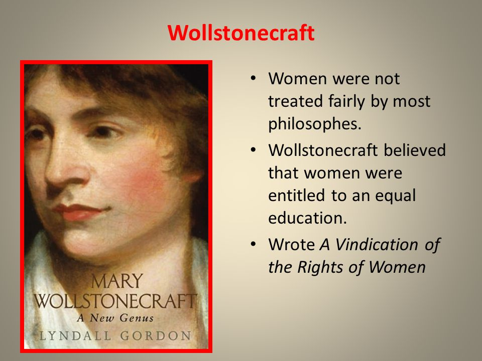 Wollstonecraft Women were not treated fairly by most philosophes. Wollstonecraft believed that women were entitled to an equal education. Wrote A Vind