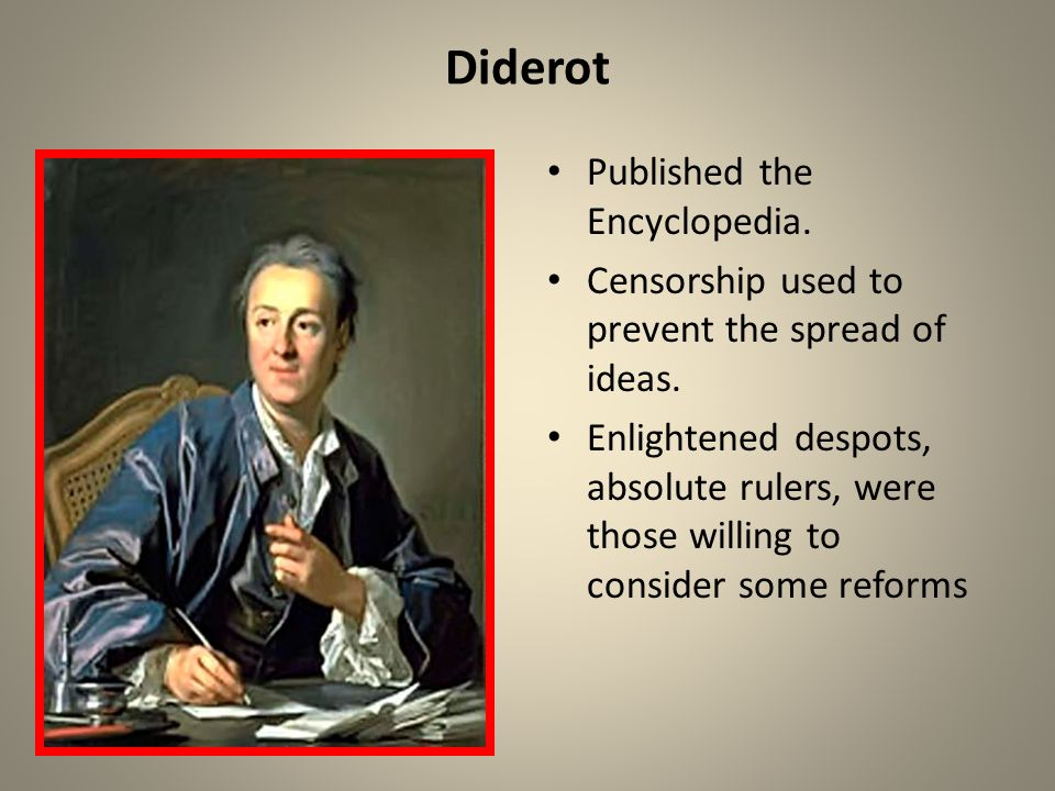 Diderot Published the Encyclopedia. Censorship used to prevent the spread of ideas. Enlightened despots, absolute rulers, were those willing to consid