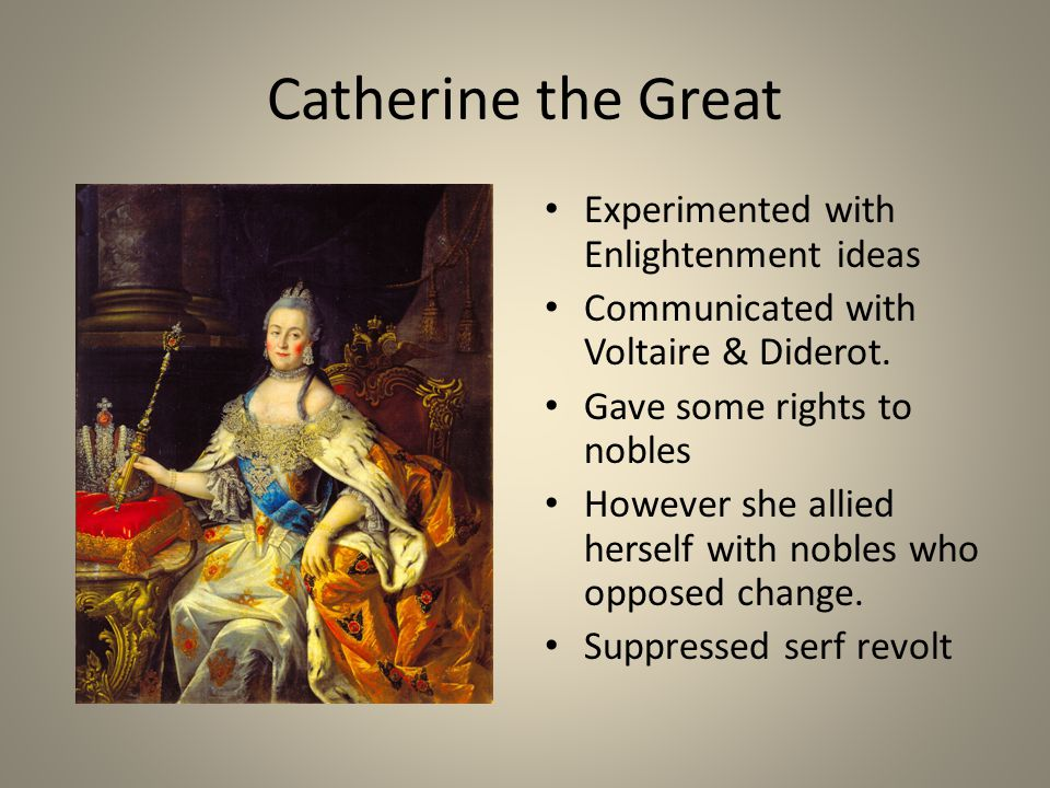 Catherine the Great Experimented with Enlightenment ideas Communicated with Voltaire & Diderot. Gave some rights to nobles However she allied herself