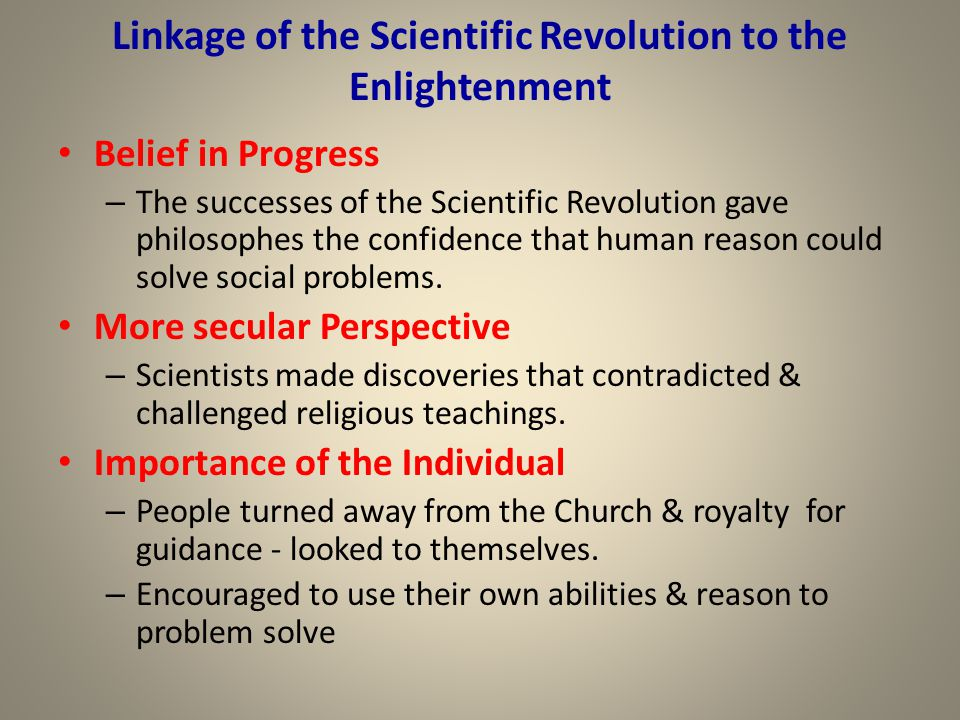 Linkage of the Scientific Revolution to the Enlightenment Belief in Progress – The successes of the Scientific Revolution gave philosophes the confide
