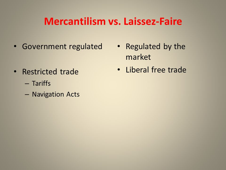 Mercantilism vs. Laissez-Faire Government regulated Restricted trade – Tariffs – Navigation Acts Regulated by the market Liberal free trade