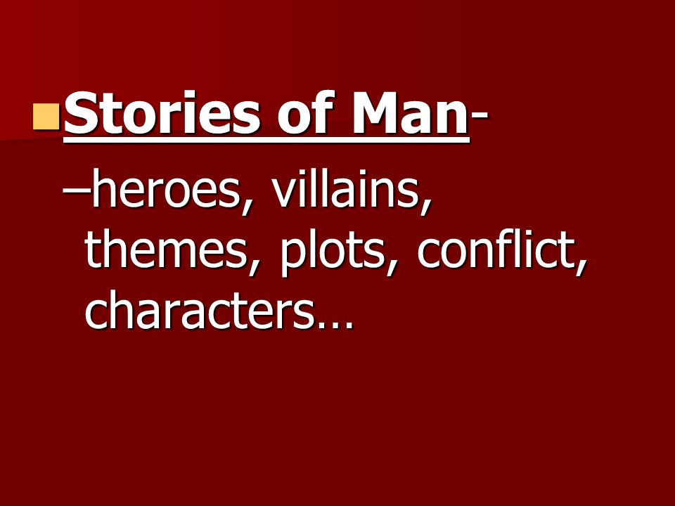Stories of Man- Stories of Man- –heroes, villains, themes, plots, conflict, characters…