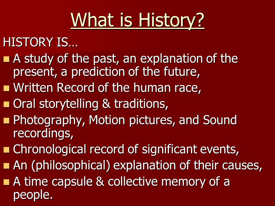 What is History? HISTORY IS… A study of the past, an explanation of the present, a prediction of the future, A study of the past, an explanation of th