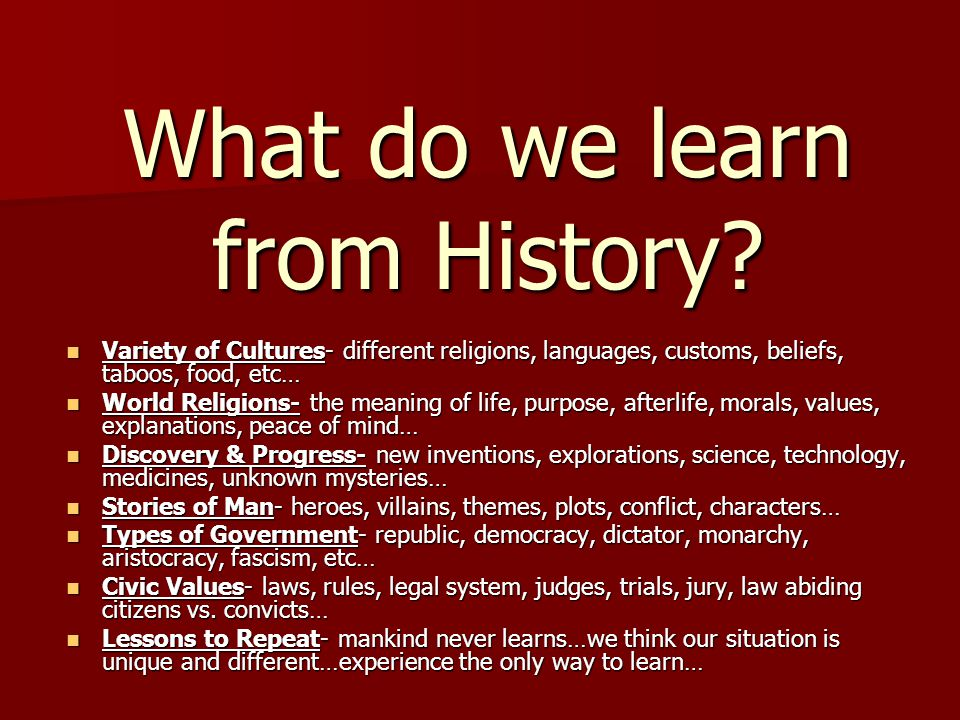 What do we learn from History? Variety of Cultures- different religions, languages, customs, beliefs, taboos, food, etc… Variety of Cultures- differen