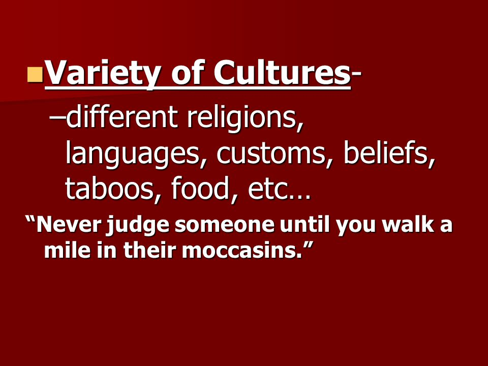 Variety of Cultures- Variety of Cultures- –different religions, languages, customs, beliefs, taboos, food, etc… Never judge someone until you walk a mile in their moccasins.