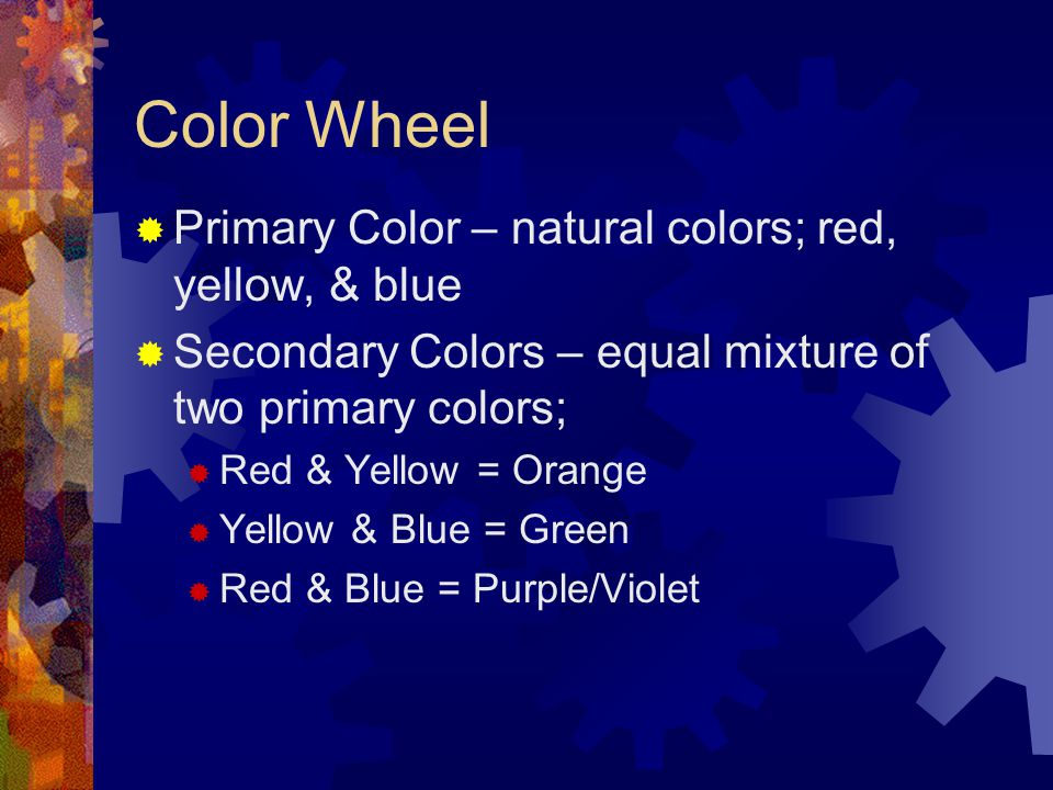 Color Wheel  Primary Color – natural colors; red, yellow, & blue  Secondary Colors – equal mixture of two primary colors;  Red & Yellow = Orange 
