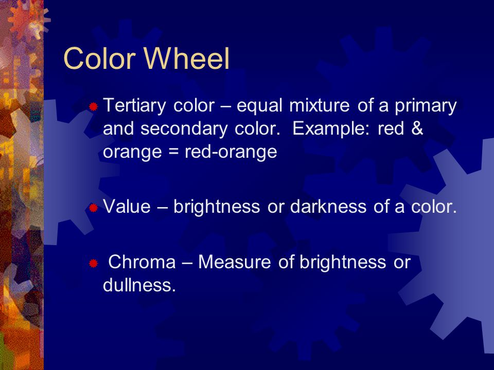Color Wheel  Tertiary color – equal mixture of a primary and secondary color. Example: red & orange = red-orange  Value – brightness or darkness of