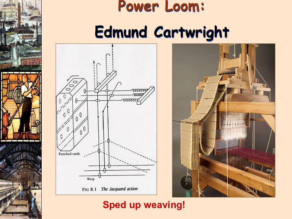 Power Loom: Edmund Cartwright Power Loom: Edmund Cartwright Sped up weaving!