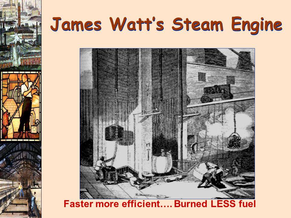James Watt's Steam Engine Faster more efficient…. Burned LESS fuel