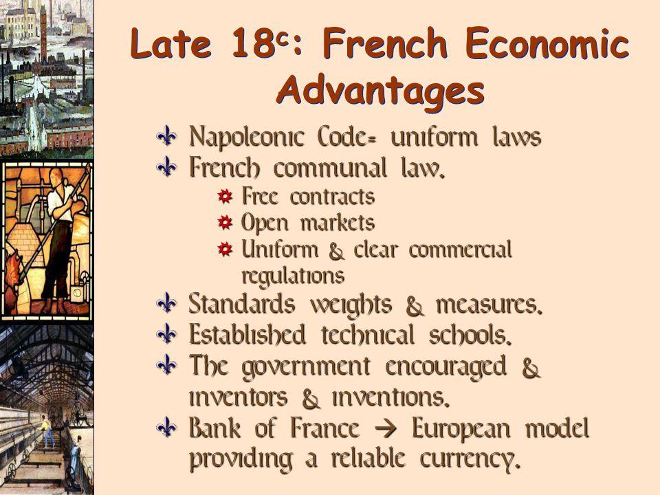 Late 18 c : French Economic Advantages  Napoleonic Code= uniform laws  French communal law.