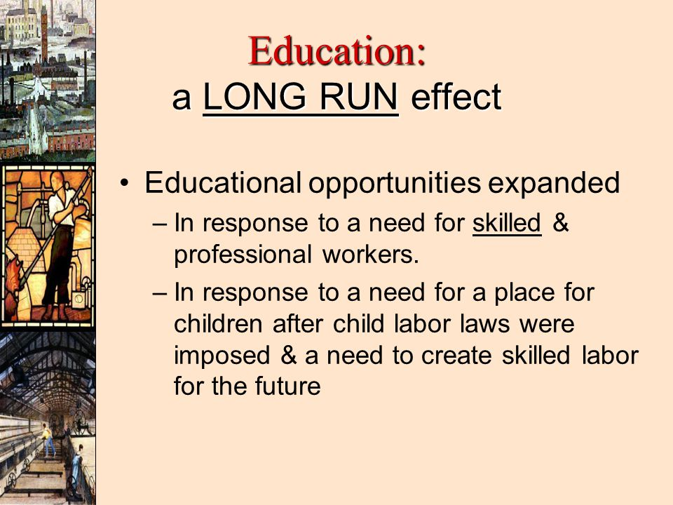 Education: a LONG RUN effect Educational opportunities expanded – –In response to a need for skilled & professional workers.
