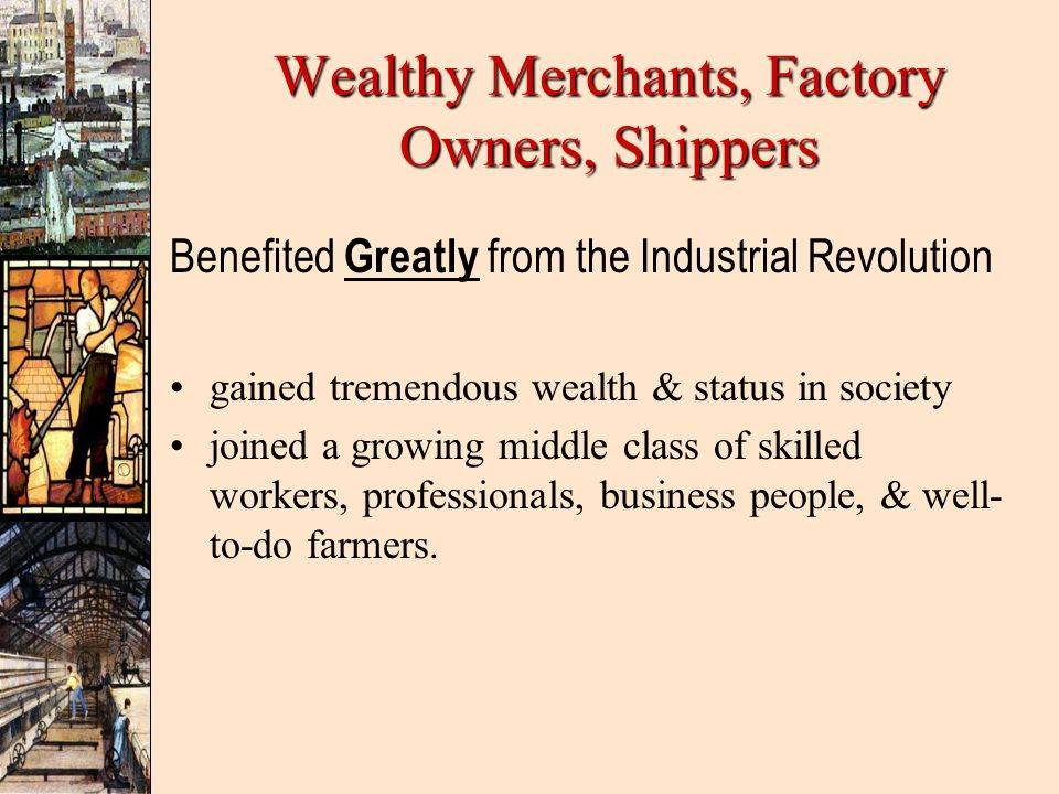 Wealthy Merchants, Factory Owners, Shippers Benefited Greatly from the Industrial Revolution gained tremendous wealth & status in society joined a growing middle class of skilled workers, professionals, business people, & well- to-do farmers.