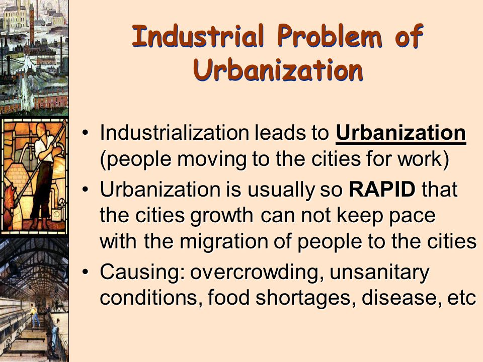 Industrialization leads to Urbanization (people moving to the cities for work)Industrialization leads to Urbanization (people moving to the cities for work) Urbanization is usually so RAPID that the cities growth can not keep pace with the migration of people to the citiesUrbanization is usually so RAPID that the cities growth can not keep pace with the migration of people to the cities Causing: overcrowding, unsanitary conditions, food shortages, disease, etcCausing: overcrowding, unsanitary conditions, food shortages, disease, etc Industrial Problem of Urbanization