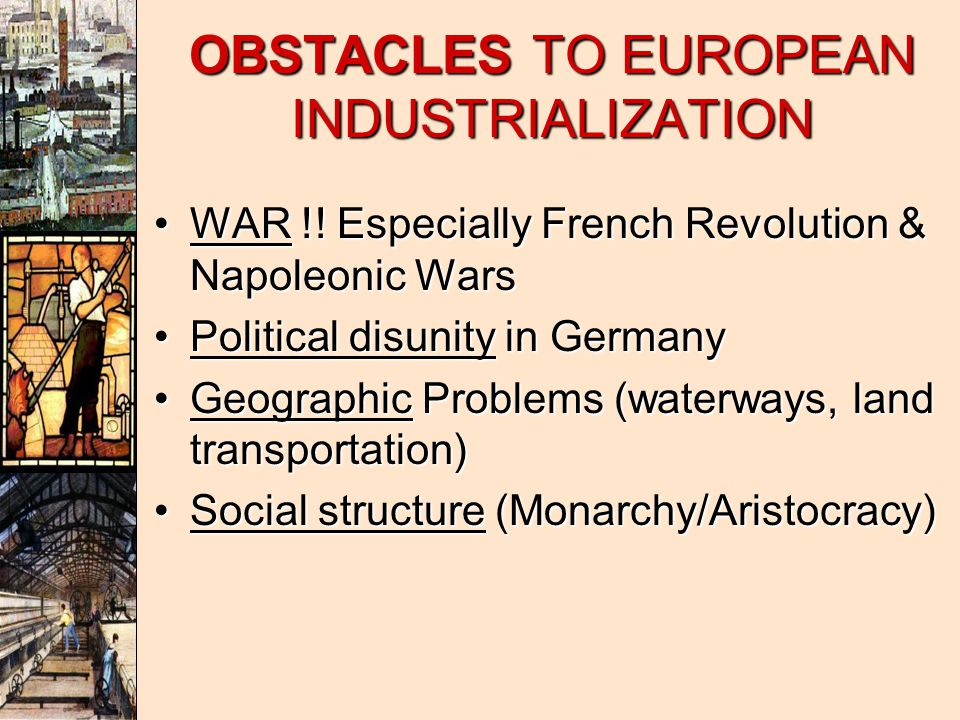 OBSTACLES TO EUROPEAN INDUSTRIALIZATION WAR !.Especially French Revolution & Napoleonic WarsWAR !.
