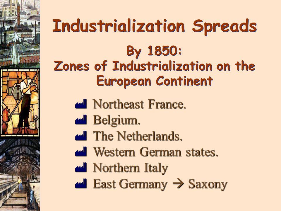 Industrialization Spreads By 1850: Zones of Industrialization on the European Continent Industrialization Spreads By 1850: Zones of Industrialization on the European Continent ùNortheast France.
