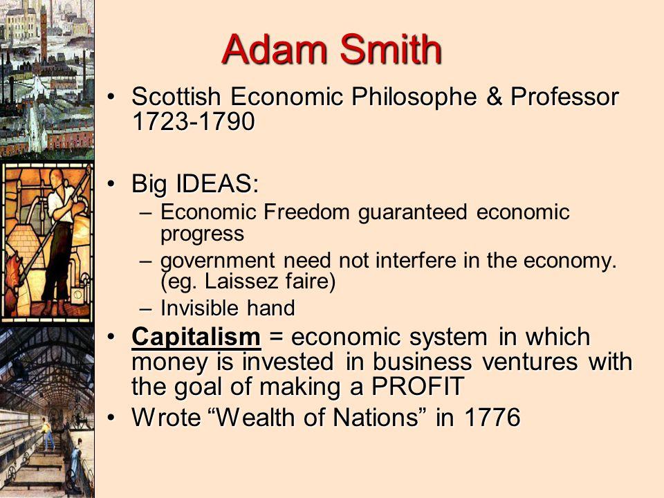 Adam Smith Scottish Economic Philosophe & Professor 1723-1790Scottish Economic Philosophe & Professor 1723-1790 Big IDEAS:Big IDEAS: – –Economic Freedom guaranteed economic progress – –government need not interfere in the economy.