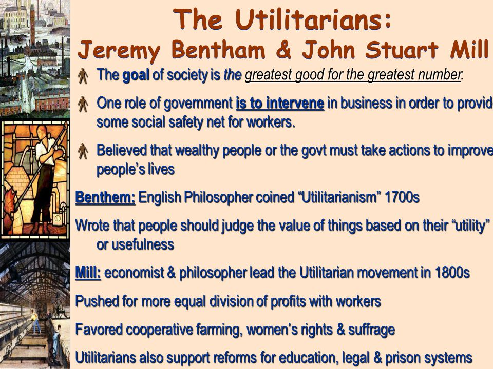 The Utilitarians: Jeremy Bentham & John Stuart Mill × The goal of society is the greatest good for the greatest number.