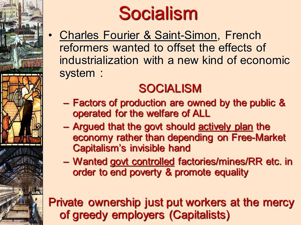 Socialism Charles Fourier & Saint-Simon, French reformers wanted to offset the effects of industrialization with a new kind of economic system :Charles Fourier & Saint-Simon, French reformers wanted to offset the effects of industrialization with a new kind of economic system :SOCIALISM –Factors of production are owned by the public & operated for the welfare of ALL –Argued that the govt should actively plan the economy rather than depending on Free-Market Capitalism's invisible hand –Wanted govt controlled factories/mines/RR etc.